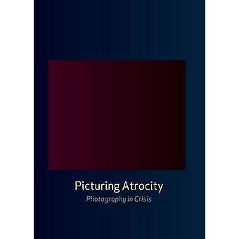 Picturing Atrocity  Photography in Crisis by Edited by Geoffrey Batchen & Edited by Mick Gidley & Edited by Nancy K Miller
