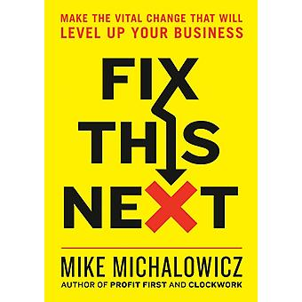 Fix This Next  Make the Vital Change That Will Level Up Your Business by Mike Michalowicz