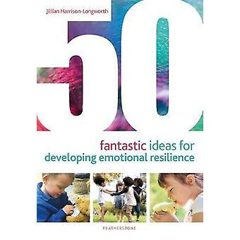 50 Fantastic Ideas for Developing Emotional Resilience by Jillian Har