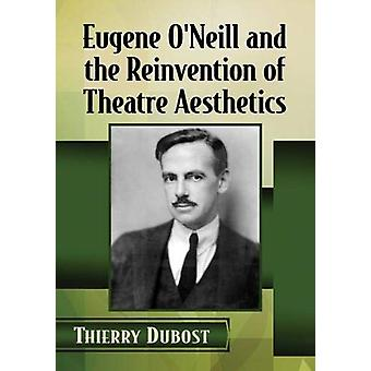 Eugene O'Neill and the Reinvention of Theatre Aesthetics by Thierry D