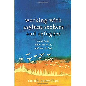 Working with Asylum Seekers and Refugees - What to Do - What Not to Do