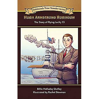 Hugh Armstrong Robinson - The Story of Flying Lucky 13 by Billie Holla