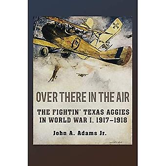 Over There in the Air: The Fightin' Texas Aggies in World War I, 1917-1918 (C. A. Brannen Series)