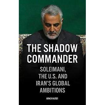 The Shadow Commander Soleimani the US and Irans Global Ambitions
