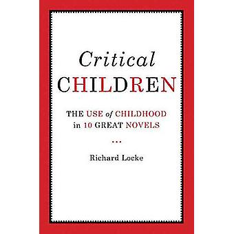 Critical Children - The Use of Childhood in Ten Great Novels by Richar