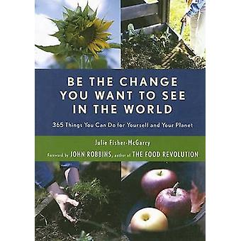 Be the Change You Want to See in the World  365 Things You Can Do for Yourself and Your Planet by Julie Fisher McGarry