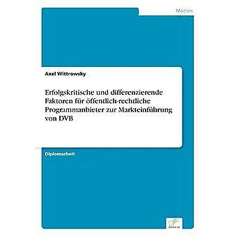 Erfolgskritische und differenzierende Faktoren fr ffentlichrechtliche Programmanbieter zur Markteinfhrung von DVB di Wittrowsky & Axel