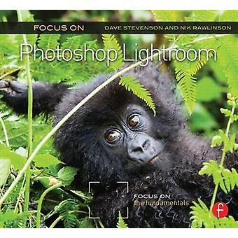 Focus on Photoshop Lightroom - Focus on the Fundamentals by Dave Steve