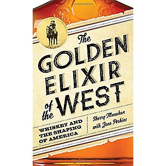 The Golden Elixir of the West - Whiskey and the Shaping of America by