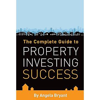 The Complete Gude to Property Investing Success by Bryant & Angela