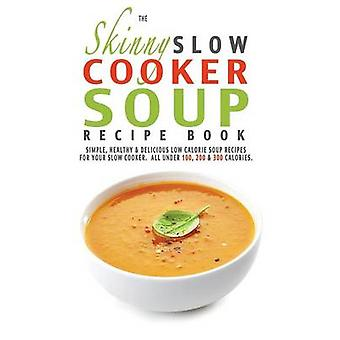 The Skinny Slow Cooker Soup Recipe Book by Cooknation
