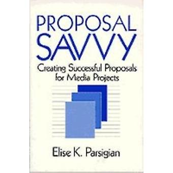 Proposal Savvy Creating Successful Proposals for Media Projects by Parsigian & Elise K.