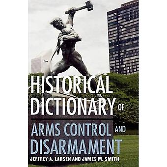 Historical Dictionary of Arms Control and Disarmament by Larsen & Jeffrey Arthur