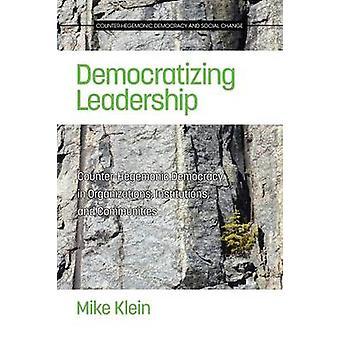 Democratisering van het leiderschap Contrhegemonische democratie in organisaties instellingen en gemeenschappen door klein & Mike