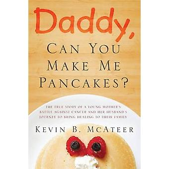 Daddy Can You Make Me Pancakes The True Story of a Young Mothers Battle Against Cancer and Her Husbands Journey to Bring Healing to Their Family by McAteer & Kevin