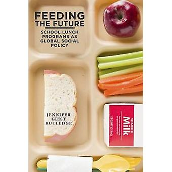 Feeding the Future School Lunch Programs as Global Social Policy by Rutledge & Jennifer Geist