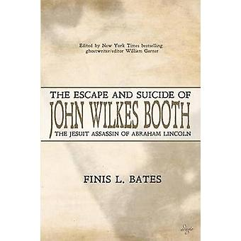 The Escape and Suicide of John Wilkes Booth The Jesuit Assassin of Abraham Lincoln by Bates & Finis L.