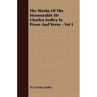 The Works of the Honourable Sir Charles Sedley in Prose and Verse  Vol I by Sedley & Charles
