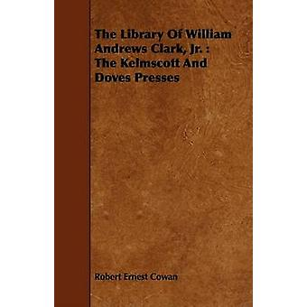 The Library of William Andrews Clark Jr. The Kelmscott and Doves Presses by Cowan & Robert Ernest