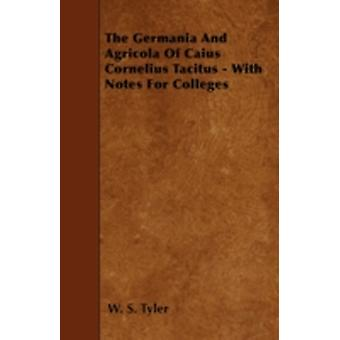 The Germania And Agricola Of Caius Cornelius Tacitus  With Notes For Colleges by Tyler & W. S.