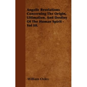 Angelic Revelations Concerning The Origin Ultimation And Destiny Of The Human Spirit  Vol III. by Oxley & William