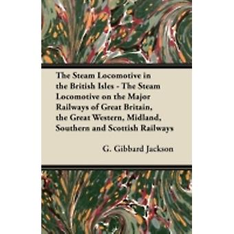 The Steam Locomotive in the British Isles  The Steam Locomotive on the Major Railways of Great Britain the Great Western Midland Southern and Scottish Railways by Jackson & G. Gibbard
