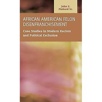 African American Felon Disenfranchisement Case Studies in Modern Racism and Political Exclusion by Pinkard & John E