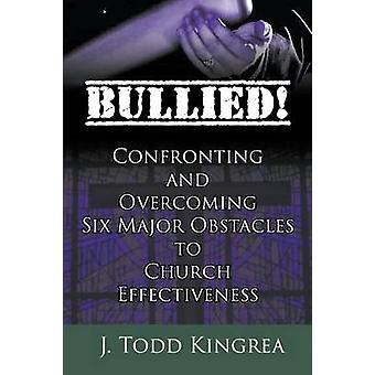 Bullied Confronting and Overcoming Six Major Obstacles to Church Effectiveness by Kingrea & J. Todd