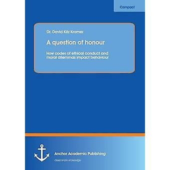 A question of honour How codes of ethical conduct and moral dilemmas impact behaviour by Kramer & David Kitz
