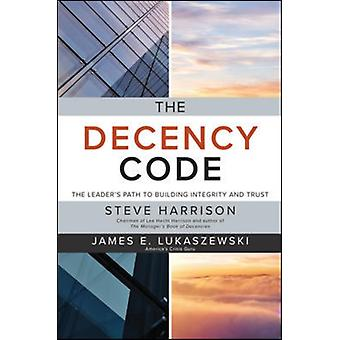 Decency Code The Leaders Path to Building Integrity and Tr by Steve Harrison