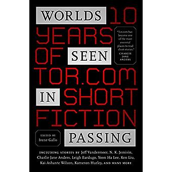 Worlds Seen in Passing - Ten Years of Tor.Com Short Fiction by Irene G