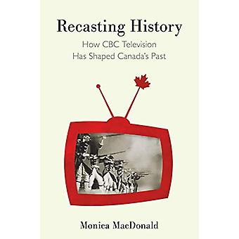 Recasting History - How CBC Television Has Shaped Canada's Past by Mon