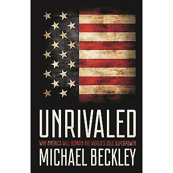 Unrivaled  Why America Will Remain the Worlds Sole Superpower by Michael Beckley