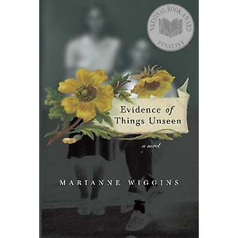 Evidence of Things Unseen  A Novel by Marianne Wiggins