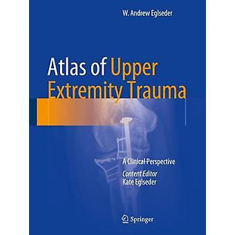 Atlas of Upper Extremity Trauma by W. Andrew Eglseder