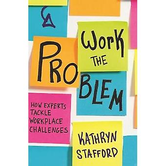 Work the Problem - How Experts Tackle Workplace Challenges by Work the