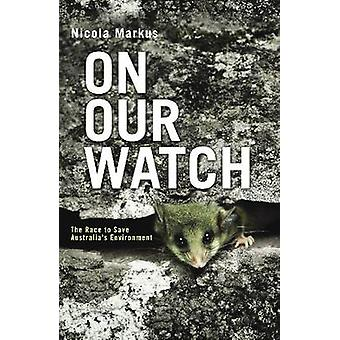 On Our Watch - The Race to Save Australia's Environment by Nicola Mark