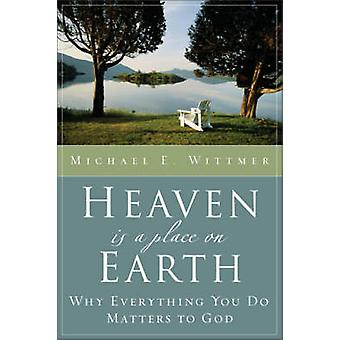Heaven Is a Place on Earth Why Everything You Do Matters to God by Wittmer & Michael Eugene