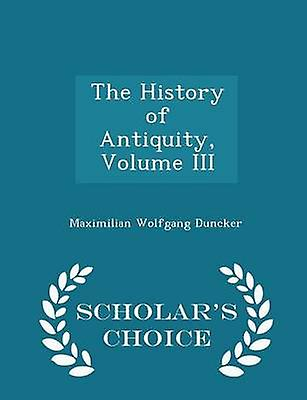 The History of Antiquity Volume III  Scholars Choice Edition by Duncker & Maximilian Wolfgang