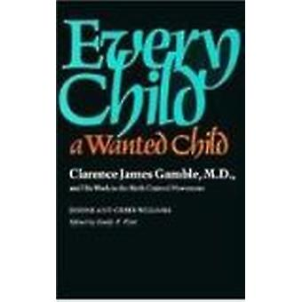 Every Child a Wanted Child - Clarence James Gamble and His Work in the