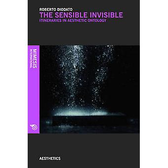 The Sensible Invisible - Itineraries in Aesthetic Ontology by Roberto
