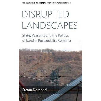 Disrupted Landscapes State Peasants and the Politics of Land in Postsocialist Romania by Dorondel & Stefan