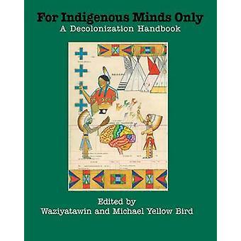 For Indigenous Minds Only - A Decolonization Handbook by Waziyatawin -