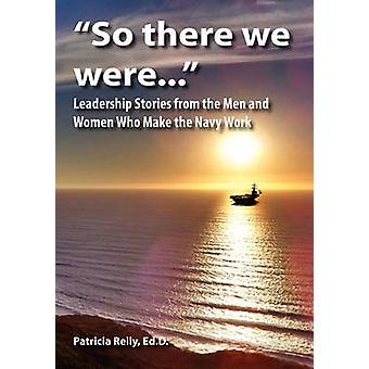 So There We Were... Leadership Stories from the Men and Women Who Make the Navy Work by Reily & Patricia