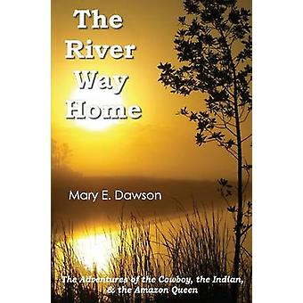 The River Way Home The Adventures of the Cowboy the Indian  the Amazon Queen by Dawson & Mary E.