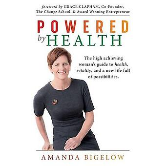 Powered by Health The high achieving womans guide to health vitality and a new life full of possibilities. by Bigelow & Amanda