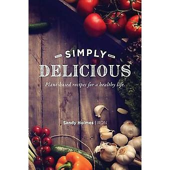 SIMPLY DELICIOUS Plantbased recipes for a healthy life by Holmes & Sandy