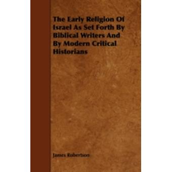 The Early Religion of Israel as Set Forth by Biblical Writers and by Modern Critical Historians by Robertson & James & Jr.