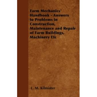 Farm Mechanics Handbook  Answers to Problems in Construction Maintenance and Repair of Farm Buildings Machinery Etc by Kilmister & L. M.