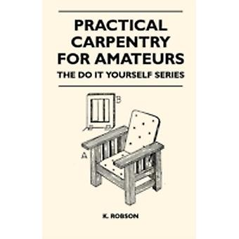 Practical Carpentry for Amateurs  The Do It Yourself Series by Robson & K.